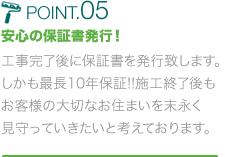 POINT.05 安心の保証書発行!工事完了後に保証書を発行致します。しかも最長10年保証!!施工終了後もお客様の大切なお住まいを末永く見守っていきたいと考えております。